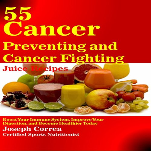 55 Cancer Preventing and Cancer Fighting Juice Recipes audiobook cover art