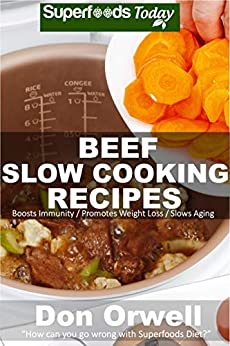 Beef Slow Cooking Recipes: Low Carb Slow Cooker Beef Recipes, Dump Dinners Recipes, Quick & Easy Cooking Recipes, Antioxidants & Phytochemicals, Soups ... Slow Cooker Recipes (Slow Beef Book 1) by [Don Orwell]