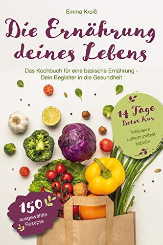 Die Ernährung deines Lebens: Das Kochbuch für eine basische Ernährung: Dein Begleiter in die Gesundheit. Basenüberschüssig kochen mit 150 ausgewählten Rezepten + 14 Tage Detox Kur zum Basenfasten.