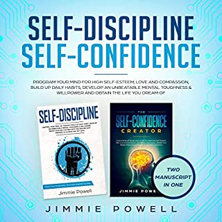 Self-Discipline, Self-Confidence     Program Your Mind for High Self-Esteem, Love & Compassion, Build Up Daily Habits, Develop an Unbeatable Mental Toughness & Willpower and Obtain the Life You Dream Of              By:                                                                                                                                 Jimmie Powell                               Narrated by:                                                                                                                                 Russell Newton                      Length: 6 hrs and 23 mins     35 ratings     Overall 4.8