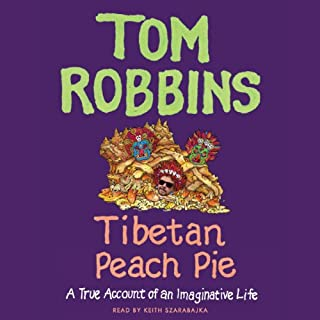 Tibetan Peach Pie     A True Account of an Imaginative Life              By:                                                                                                                                 Tom Robbins                               Narrated by:                                                                                                                                 Keith Szarabajka                      Length: 12 hrs and 27 mins     559 ratings     Overall 4.4