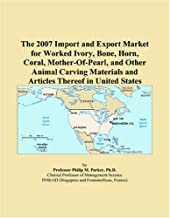 The 2007 Import and Export Market for Worked Ivory, Bone, Horn, Coral, Mother-Of-Pearl, and Other Animal Carving Materials...