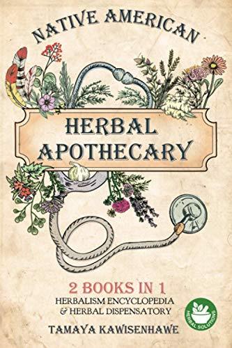 Native American Herbal Apothecary: 2 BOOKS IN 1 Herbalism Encyclopedia & Herbal Dispensatory