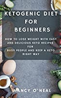 Ketogenic Diet for Beginners: How to Lose Weight with Easy and Delicious Keto Recipes for Busy People and Keep A Keto Right Way