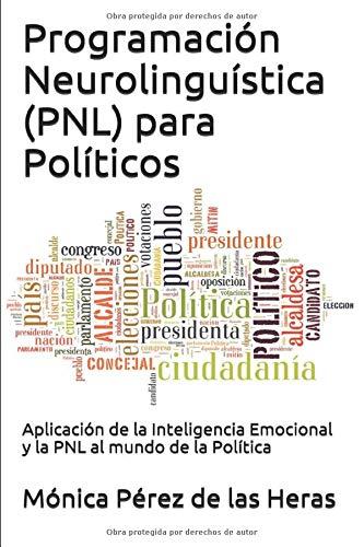 Programación Neurolingüística (PNL) para Políticos: Aplicación de la Inteligencia Emocional y la PNL al mundo de la Política (PNL para Profesionales)