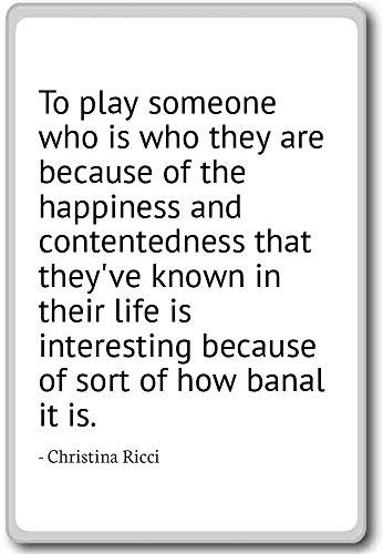 Om iemand te spelen die is wie ze zijn omdat. - Christina Ricci citaten koelkast magneet