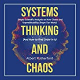 Systems Thinking and Chaos: Simple Scientific Analysis on How Chaos and Unpredictability Shape Our World (And How to Find Order in It)