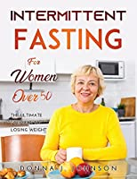 Intermittent Fasting for Women Over 50: The Ultimate Formula to Losing Weight