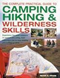 The Complete Practical Guide to Camping, Hiking & Wilderness Skills: Experience the Great Outdoors in Comfort and Safety, from Planning a Trip to Map-Reading and Setting Up Camp