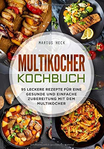 Multikocher Kochbuch: 95 leckere Rezepte für eine gesunde und einfache Zubereitung mit dem Multikocher.