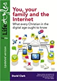 You, Your Family and the Internet (Updated version): What every Christian in the digital age ought to know