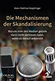 Die Mechanismen der Skandalisierung: Warum man den Medien gerade dann nicht vertrauen kann, wenn es darauf ankommt - Hans Mathias Kepplinger