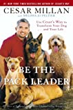 Be the Pack Leader: Use Cesar's Way to Transform Your Dog . . . and Your Life