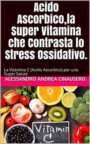 Acido Ascorbico,la Super Vitamina che Contrasta lo Stress Ossidativo.: La Vitamina C (Acido Ascorbico) per una Super Salute (Italian Edition)