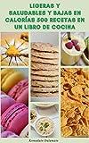 Ligeras Y Saludables Y Bajas En Calorías 500 Recetas En Un Libro De Cocina : Básicos Para La Alimentación Saludable - Recetas Para El Desayuno, Sándwiches, Pizza, Ensaladas, Sopas, Carne,