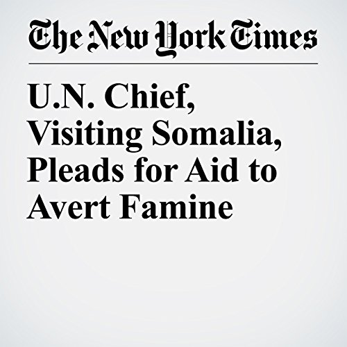 U.N. Chief, Visiting Somalia, Pleads for Aid to Avert Famine copertina