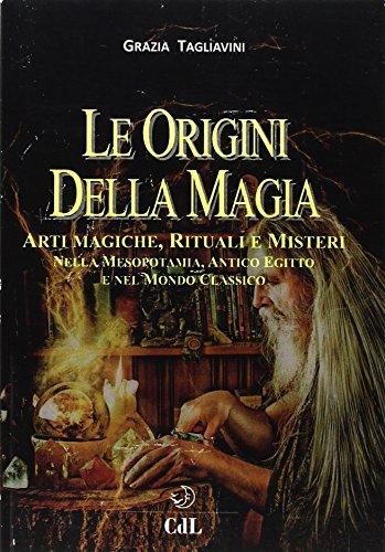 Le origini della magia. Arti magiche, rituali e misteri nella Mesopotamia, antico Egitto e nel mondo classico. Storia della magia: 1