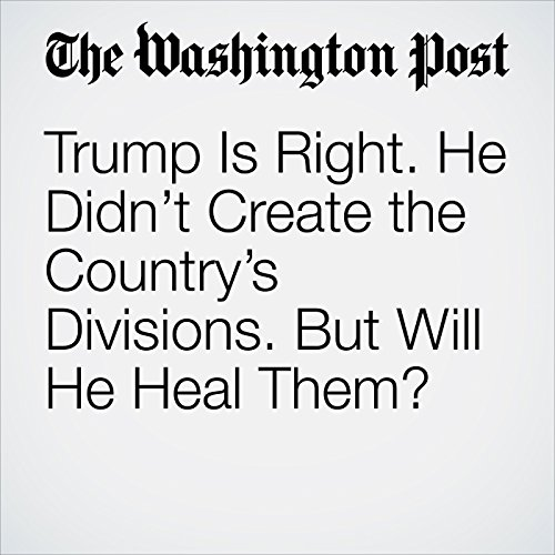 Trump Is Right. He Didn't Create the Country's Divisions. But Will He Heal Them? cover art