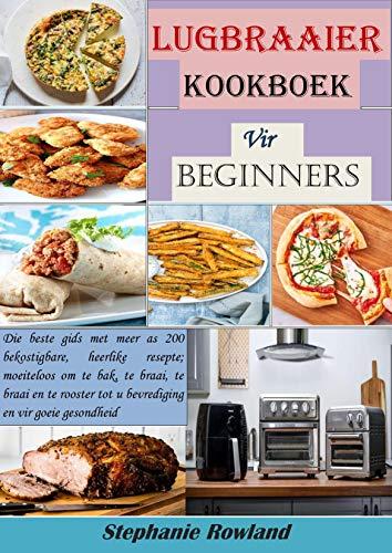 Lugbraaier Kookboek vir beginners: Die beste gids met meer as 200 bekostigbare, heerlike resepte; moeiteloos om te bak, te braai, te braai en te rooster ... en vir goeie gesondheid (Afrikaans Edition)