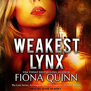 Weakest Lynx     The Lynx Series, Book 1              By:                                                                                                                                 Fiona Quinn                               Narrated by:                                                                                                                                 Jesse Vilinsky                      Length: 10 hrs and 6 mins     Not rated yet     Overall 0.0