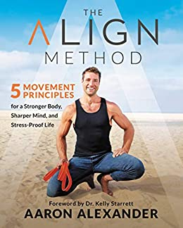 The Align Method: 5 Movement Principles for a Stronger Body, Sharper Mind, and Stress-Proof Life by [Aaron Alexander, Kelly Starrett]