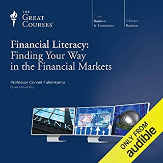 Financial Literacy: Finding Your Way in the Financial Markets                   Written by:                                                                                                                                 Connel Fullenkamp,                                                                                        The Great Courses                               Narrated by:                                                                                                                                 Connel Fullenkamp                      Length: 11 hrs and 35 mins     12 ratings     Overall 4.3