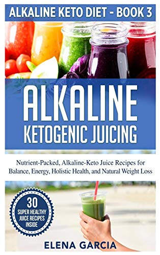 Alkaline Ketogenic Juicing: Nutrient-Packed, Alkaline-Keto Juice Recipes for Balance, Energy, Holistic Health, and Natural Weight Loss (Alkaline Keto Diet, Band 3)