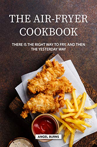 The Air-Fryer Cookbook: There is the Right Way to Fry, and Then the Yesterday Way