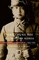Park Chung Hee and Modern Korea: The Roots of Militarism, 1866–1945