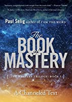 The Book of Mastery: The Mastery Trilogy: Book I (Paul Selig Series)