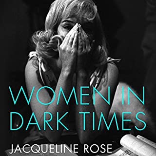 Women in Dark Times                   By:                                                                                                                                 Jacqueline Rose                               Narrated by:                                                                                                                                 Alison Rose                      Length: 10 hrs and 47 mins     7 ratings     Overall 4.0