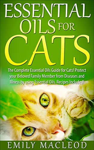 Essential Oils for Cats: The Complete Essential Oils Guide for Cats! Protect your Beloved Family Member from Diseases and Illnesses by Using Essential ... for pets, safe essential oils for pets)