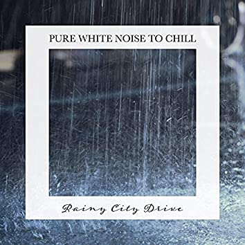 Rainy City Drive: Pure White Noise to Chill