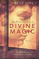 The Practical Art of Divine Magic: Contemporary & Ancient Techniques of Theurgy