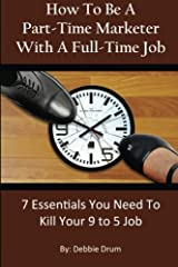 How To Be A Part-Time Marketer With A Full-Time Job: 7 Essentials You Need To Kill Your 9 to 5 Job Paperback