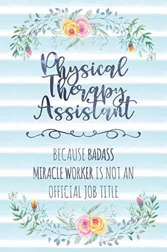 Physical Therapy Assistant: Because Badass Miracle Worker Is Not An Official Job Title (Blank Notebook - Funny Lined Journals for Doc)