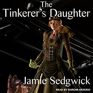 The Tinkerer's Daughter     The Tinkerer's Daughter Series, Book 1              By:                                                                                                                                 Jamie Sedgwick                               Narrated by:                                                                                                                                 Shiromi Arserio                      Length: 7 hrs and 17 mins     5 ratings     Overall 3.8