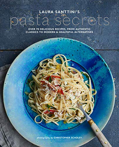 Santtini, L: Laura Santtini's Pasta Secrets: Over 70 Delicious Recipes, from Authentic Classics to Modern and Healthful Alternatives