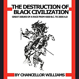 Destruction of Black Civilization     Great Issues of a Race from 4500 B.C. to 2000 A.D.              By:                                                                                                                                 Chancellor Williams                               Narrated by:                                                                                                                                 Joseph Kent                      Length: 12 hrs and 38 mins     295 ratings     Overall 4.5