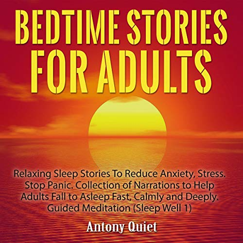 Bedtime Stories for Adults: Relaxing Sleep Stories to Reduce Anxiety, Stress. Stop Panic. Collections of Narrations to Help Adults Fall to Asleep Fast, Calmly and Deeply. Guided Meditation (Sleep Well 1)