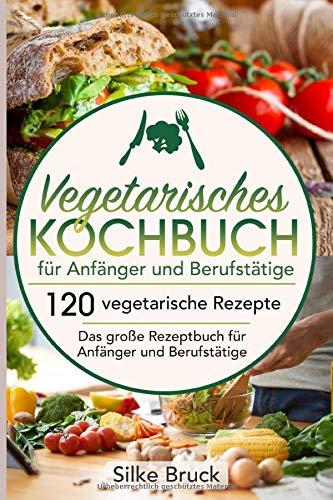 Vegetarisches Kochbuch  für Anfänger und Berufstätige: 120 vegetarische Rezepte  Das große Rezeptbuch für Anfänger und Berufstätige