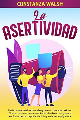 La Asertividad: Hacia una autoestima saludable y una comunicación exitosa. Técnicas para una mente asertiva, para ganar la confianza del otro y poder decir lo que sientes en el aquí y ahora