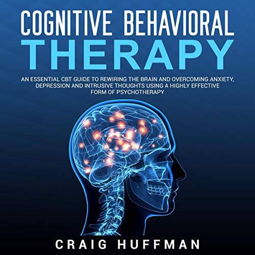 Page de couverture de Cognitive Behavioral Therapy: An Essential CBT Guide to Rewiring the Brain and Overcoming Anxiety, Depression, and Intrusive Thoughts Using a Highly Effective Form of Psychotherapy
