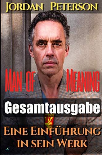 Dr. Jordan Peterson - Man of Meaning. Eine Einführung in sein Werk: Gesamtausgabe: Übersetzungen der wichtigsten YouTube-Videos von und mit Dr. Jordan B. Peterson in das Deutsche