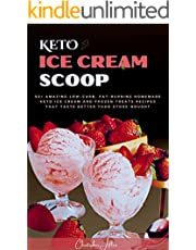 Keto Ice Cream Scoop: 50+ Amazing Low-Carb, Fat-Burning Homemade Keto Ice Cream and Frozen Treats Recipes That Taste Better Than Store-Bought