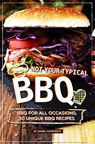 Not Your Typical BBQ: BBQ For All Occasions; 50 Unique BBQ Recipes (English Edition)