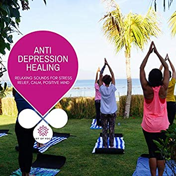 Anti Depression Healing - Relaxing Sounds For Stress Relief, Calm, Positive Mind
