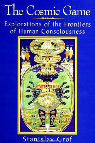 The Cosmic Game: Explorations of the Frontiers of Human Consciousness (S U N Y Series in Transpersonal and Humanistic Psychology)