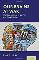 Our Brains at War: The Neuroscience of Conflict and Peacebuilding