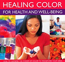 Healing Color for Health and Well Being: How to harness the power of color to transform your mind, body and spirit, with 150 stunning photographs